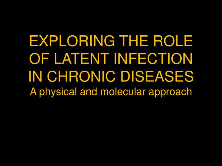 EXPLORING THE ROLE OF LATENT INFECTION IN CHRONIC DISEASES