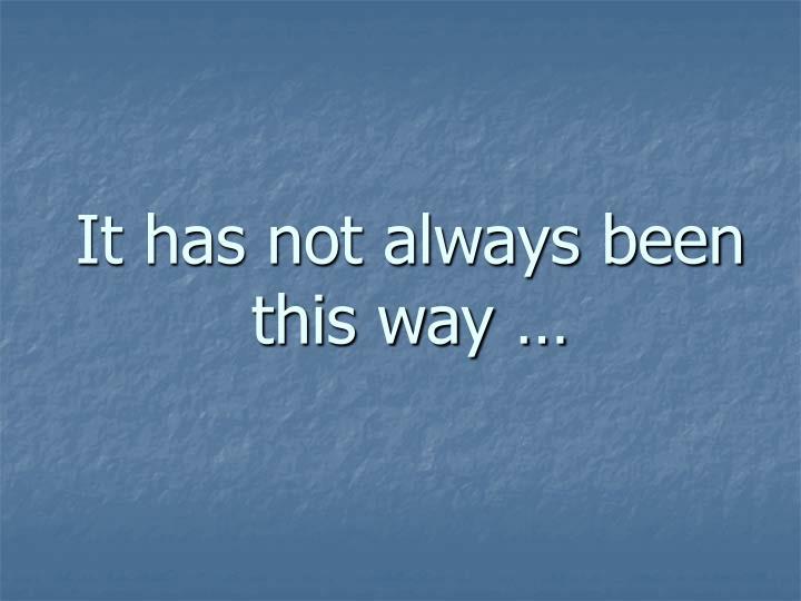 It has not always been this way …