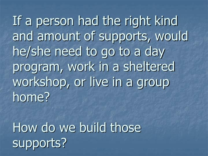If a person had the right kind and amount of supports, would he/she need to go to a day program, work in a sheltered workshop, or live in a group home?