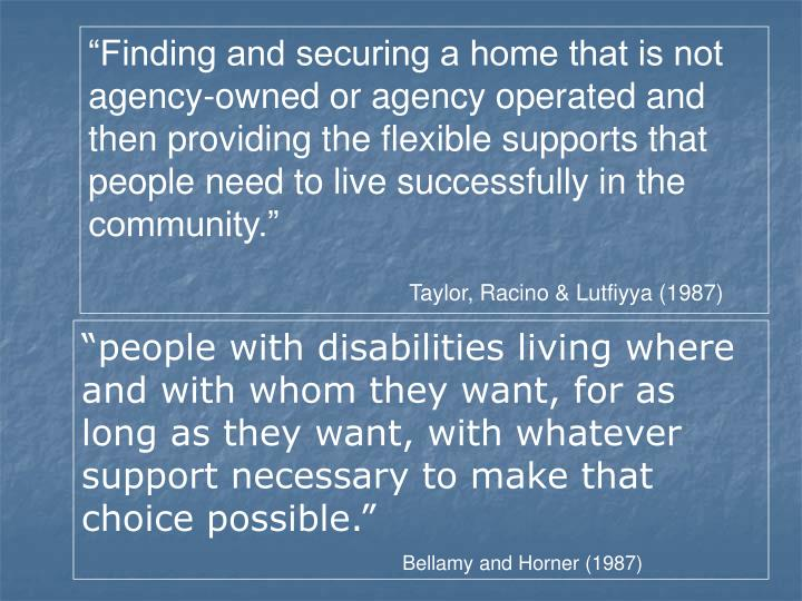 """""""Finding and securing a home that is not agency-owned or agency operated and then providing the flexible supports that people need to live successfully in the community."""""""