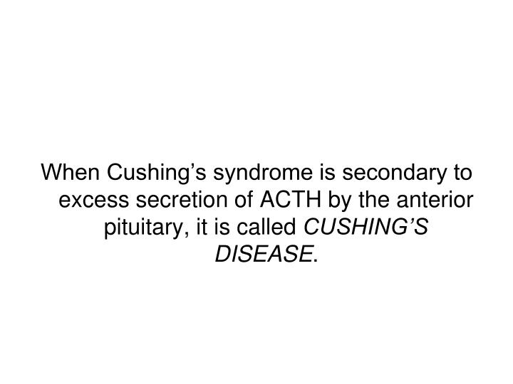 When Cushing's syndrome is secondary to excess secretion of ACTH by the anterior pituitary, it is called