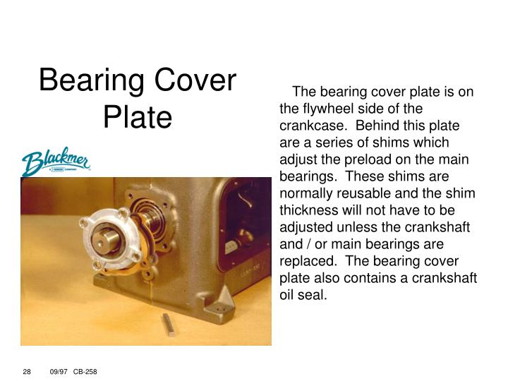 The bearing cover plate is on the flywheel side of the crankcase.  Behind this plate are a series of shims which adjust the preload on the main bearings.  These shims are normally reusable and the shim thickness will not have to be adjusted unless the crankshaft and / or main bearings are replaced.  The bearing cover plate also contains a crankshaft oil seal.