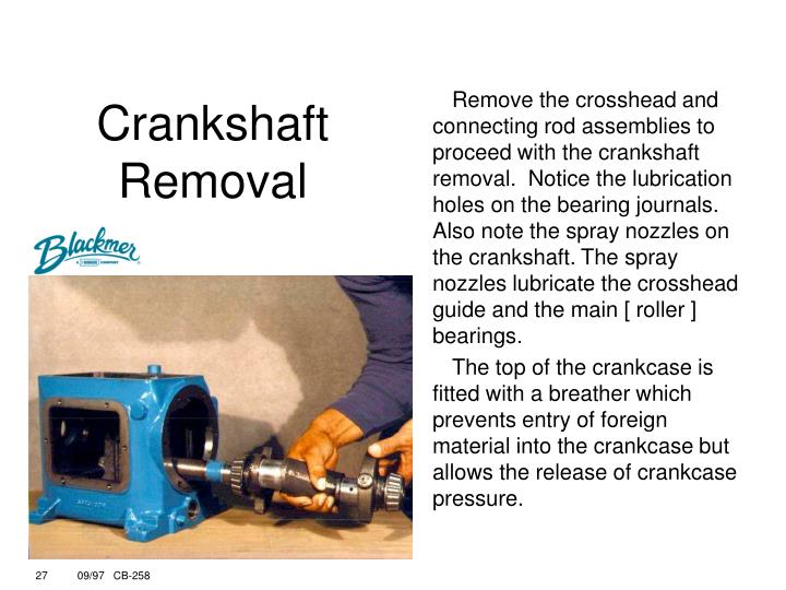 Remove the crosshead and connecting rod assemblies to proceed with the crankshaft removal.  Notice the lubrication holes on the bearing journals. Also note the spray nozzles on the crankshaft. The spray nozzles lubricate the crosshead guide and the main [ roller ] bearings.