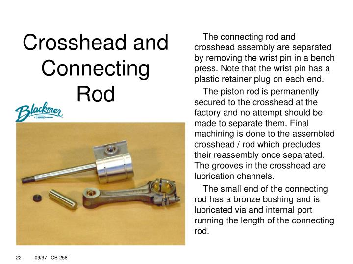 The connecting rod and crosshead assembly are separated by removing the wrist pin in a bench press. Note that the wrist pin has a plastic retainer plug on each end.