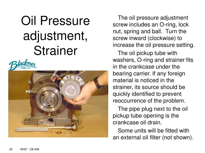 The oil pressure adjustment screw includes an O-ring, lock nut, spring and ball.  Turn the screw inward (clockwise) to increase the oil pressure setting.