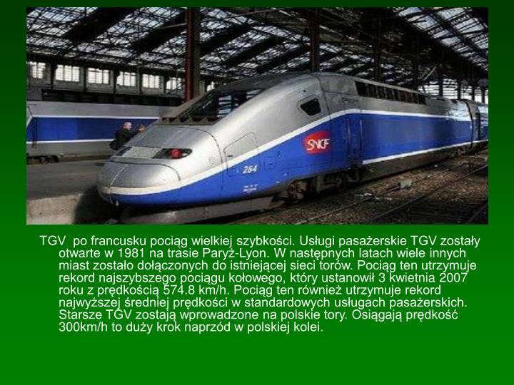 TGV  po francusku pociąg wielkiej szybkości. Usługi pasażerskie TGV zostały otwarte w 1981 na trasie Paryż-Lyon. W następnych latach wiele innych miast zostało dołączonych do istniejącej sieci torów. Pociąg ten utrzymuje rekord najszybszego pociągu kołowego, który ustanowił 3 kwietnia 2007 roku z prędkością 574.8 km/h. Pociąg ten również utrzymuje rekord najwyższej średniej prędkości w standardowych usługach pasażerskich. Starsze TGV zostają wprowadzone na polskie tory. Osiągają prędkość 300km/h to duży krok naprzód w polskiej kolei.