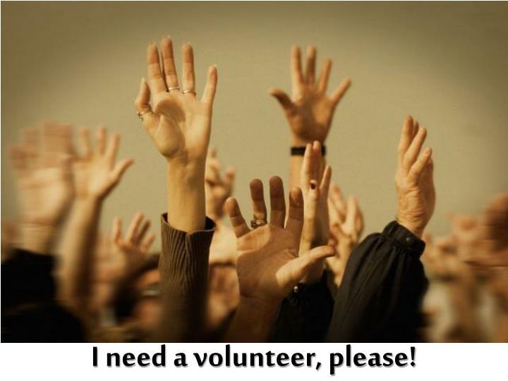 I need a volunteer, please!