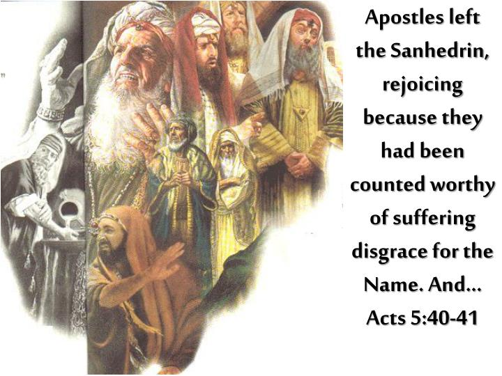 Apostles left the Sanhedrin, rejoicing because they had been counted worthy of suffering disgrace for the Name. And…      Acts 5:40-41