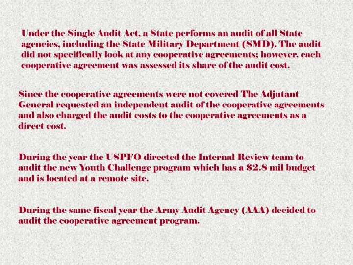 Under the Single Audit Act, a State performs an audit of all State agencies, including the State Military Department (SMD). The audit did not specifically look at any cooperative agreements; however, each cooperative agreement was assessed its share of the audit cost.