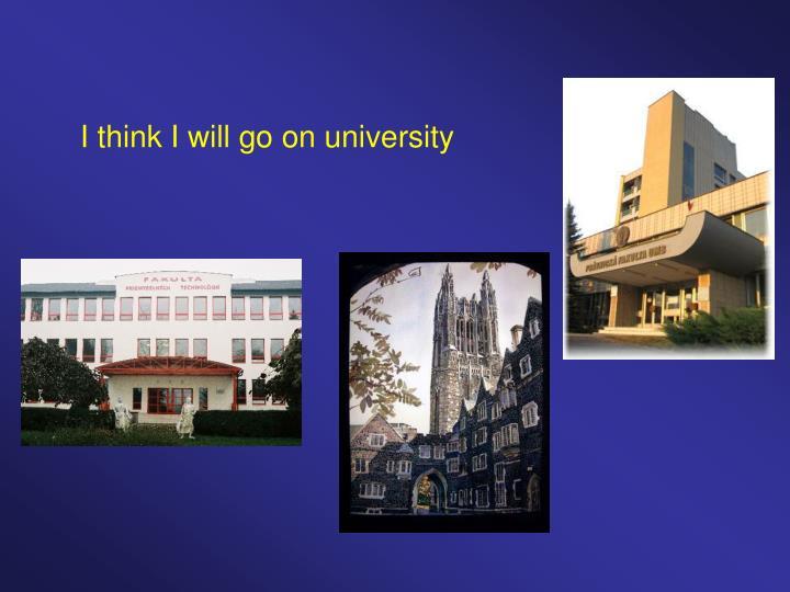 I think I will go on university