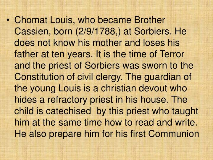 Chomat Louis, who became Brother Cassien, born (2/9/1788,) at Sorbiers. He does not know his mother and loses his father at ten years. It is the time of Terror and the priest of Sorbiers was sworn to the Constitution of civil clergy. The guardian of the young Louis is a christian devout who hides a refractory priest in his house. The child is catechised  by this priest who taught him at the same time how to read and write. He also prepare him for his first Communion