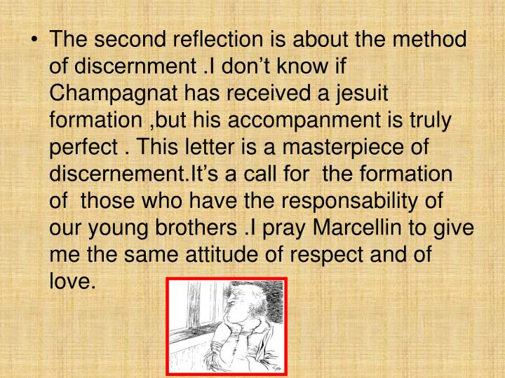 The second reflection is about the method of discernment .I don't know if Champagnat has received a jesuit formation ,but his accompanment is truly perfect . This letter is a masterpiece of discernement.It's a call for  the formation of  those who have the responsability of our young brothers .I pray Marcellin to give me the same attitude of respect and of love.