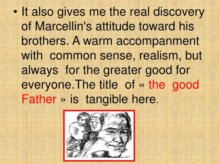 It also gives me the real discovery of Marcellin's attitude toward his brothers. A warm accompanment with  common sense, realism, but always  for the greater good for everyone.The title  of «