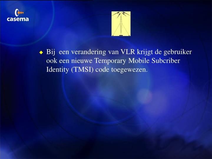 Bij  een verandering van VLR krijgt de gebruiker ook een nieuwe Temporary Mobile Subcriber Identity (TMSI) code toegewezen.