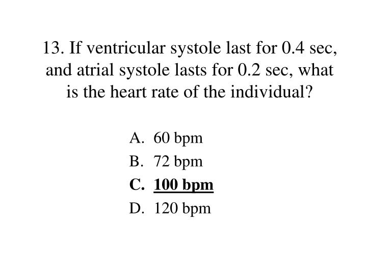 13. If ventricular systole last for 0.4 sec, and atrial systole lasts for 0.2 sec, what is the heart rate of the individual?