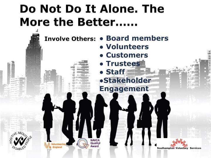 Do Not Do It Alone. The More the Better……