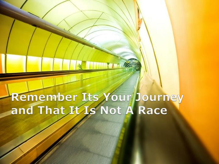 Remember Its Your Journey and That It Is Not A Race