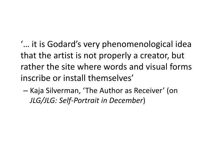 '… it is Godard's very phenomenological idea that the artist is not properly a creator, but rather the site where words and visual forms inscribe or install themselves'