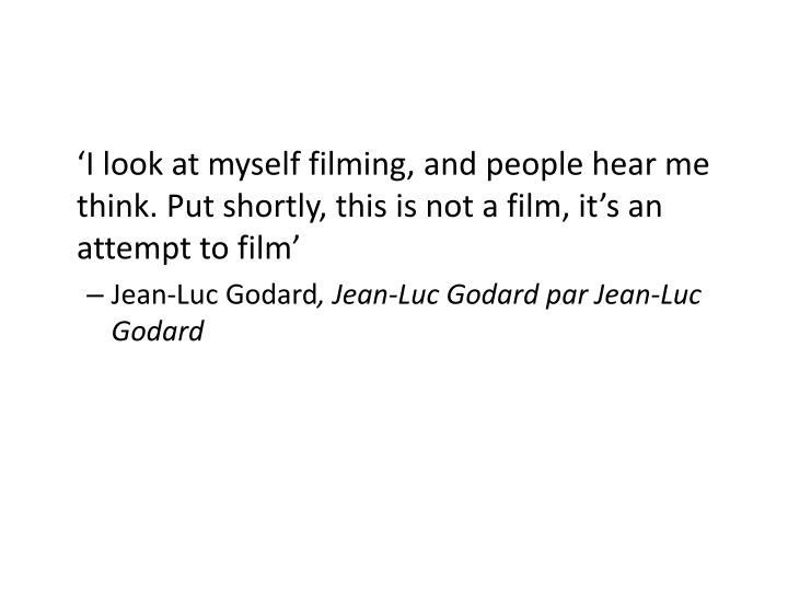 'I look at myself filming, and people hear me think. Put shortly, this is not a film, it's an attempt to film'