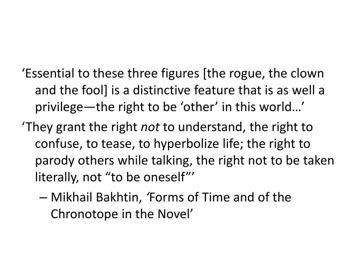'Essential to these three figures [the rogue, the clown and the fool] is a distinctive feature that is as well a privilege—the right to be 'other' in this world…'
