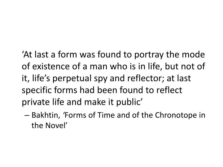 'At last a form was found to portray the mode of existence of a man who is in life, but not of it, life's perpetual spy and reflector; at last specific forms had been found to reflect private life and make it public'