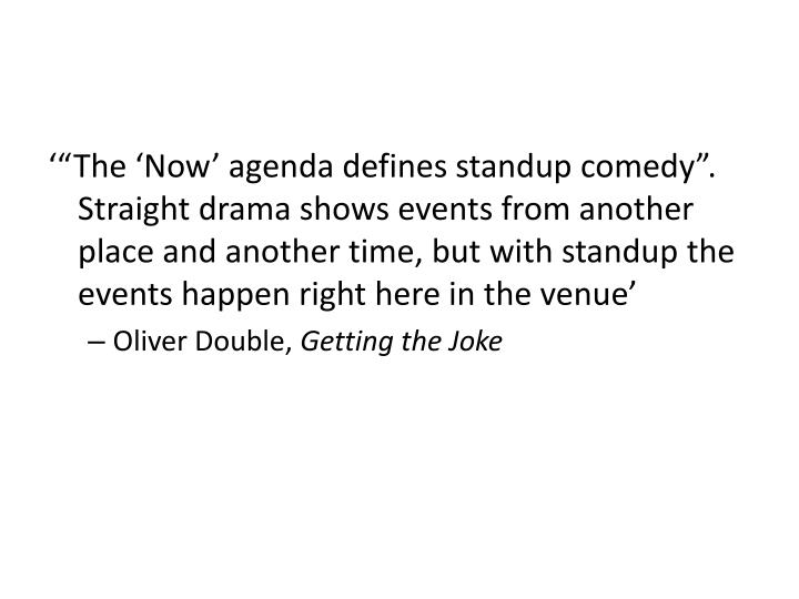 """'""""The 'Now' agenda defines standup comedy"""". Straight drama shows events from another place and another time, but with standup the events happen right here in the venue'"""