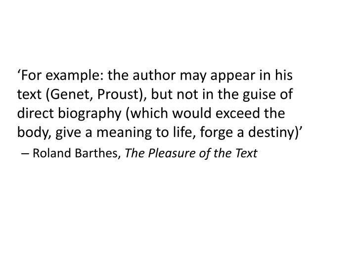 'For example: the author may appear in his text (Genet, Proust), but not in the guise of direct biography (which would exceed the body, give a meaning to life, forge a destiny)'