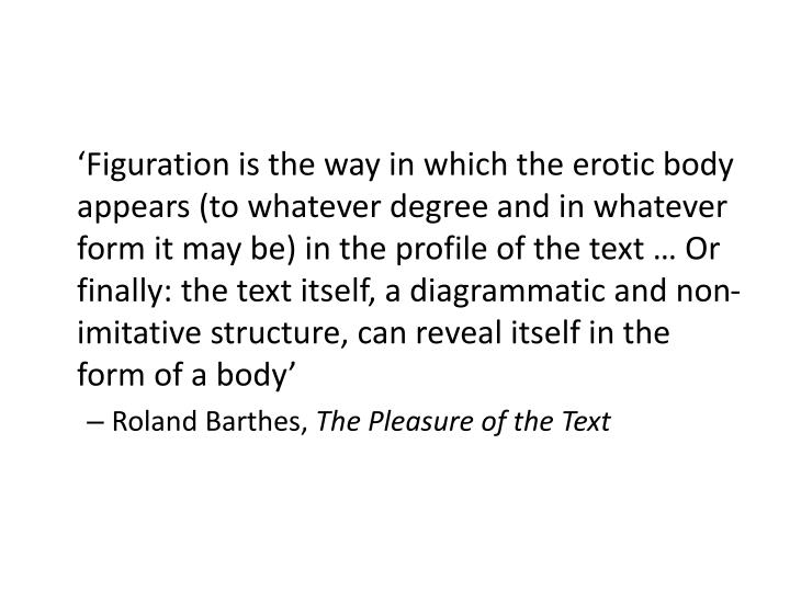 'Figuration is the way in which the erotic body appears (to whatever degree and in whatever form it may be) in the profile of the text … Or finally: the text itself, a diagrammatic and non-imitative structure, can reveal itself in the form of a body'