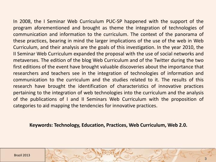In 2008, the I Seminar Web Curriculum PUC-SP happened with the support of the program aforementioned and brought as theme the integration of technologies of communication and information to the curriculum. The context of the panorama of these practices, bearing in mind the larger implications of the use of the web in Web Curriculum, and their analysis are the goals of this investigation. In the year 2010, the II Seminar Web Curriculum expanded the proposal with the use of social networks and metaverses. The edition of the blog Web Curriculum and of the Twitter during the two first editions of the event have brought valuable discoveries about the importance that researchers and teachers see in the integration of technologies of information and communication to the curriculum and the studies related to it. The results of this research have brought the identification of characteristics of innovative practices pertaining to the integration of web technologies into the curriculum and the analysis of the publications of I and II Seminars Web Curriculum with the proposition of categories to aid mapping the tendencies for innovative practices.