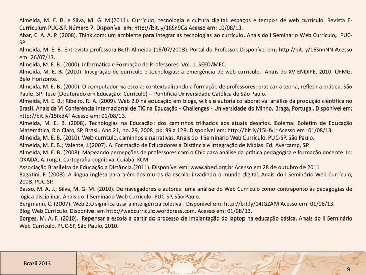 Almeida, M. E. B. e Silva, M. G. M.(2011). Currículo, tecnologia e cultura digital: espaços e tempos de web currículo. Revista E-Curriculum PUC-SP. Número 7. Disponível em: http://bit.ly/16Sn9Gs Acesso em: 10/08/13.