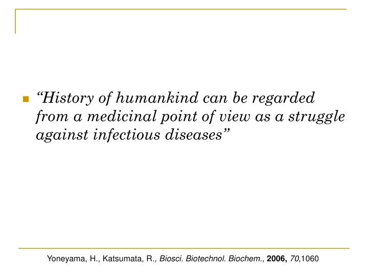 """""""History of humankind can be regarded from a medicinal point of view as a struggle against infectious diseases"""""""