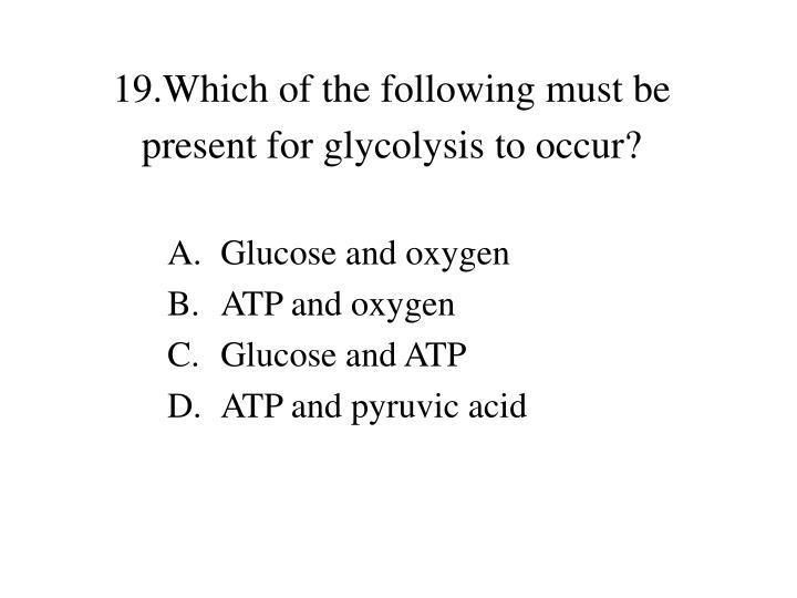 19.Which of the following must be present for glycolysis to occur?