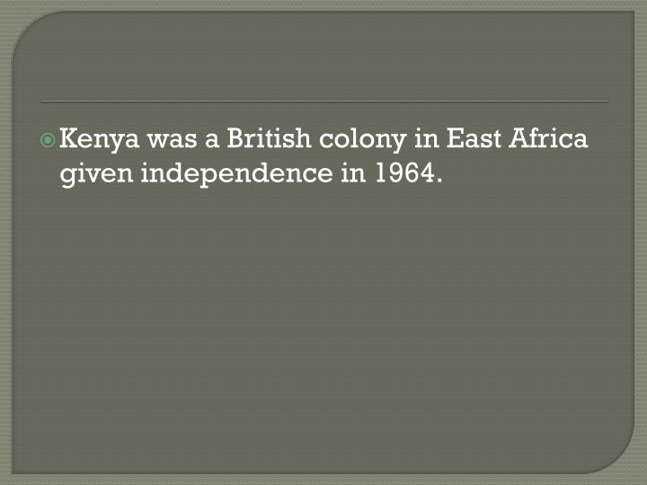 Kenya was a British colony in East Africa given independence in 1964.