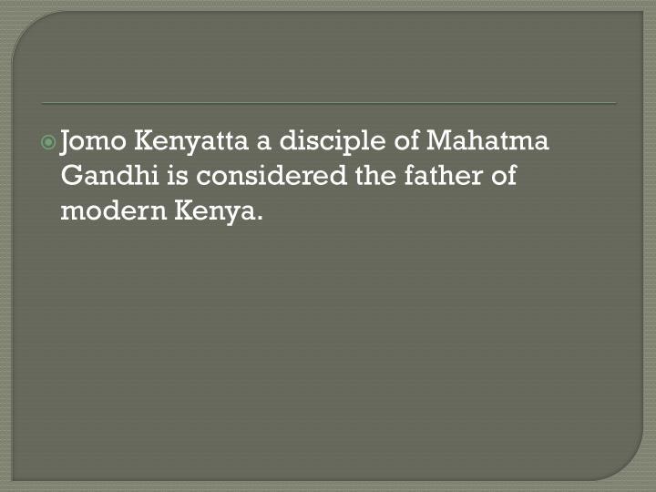 Jomo Kenyatta a disciple of Mahatma Gandhi is considered the father of modern Kenya.