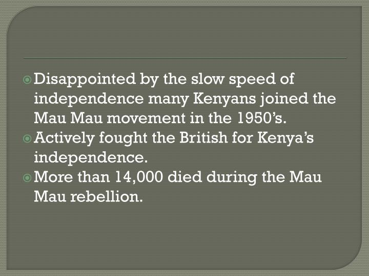 Disappointed by the slow speed of independence many Kenyans joined the Mau Mau movement in the 1950's.