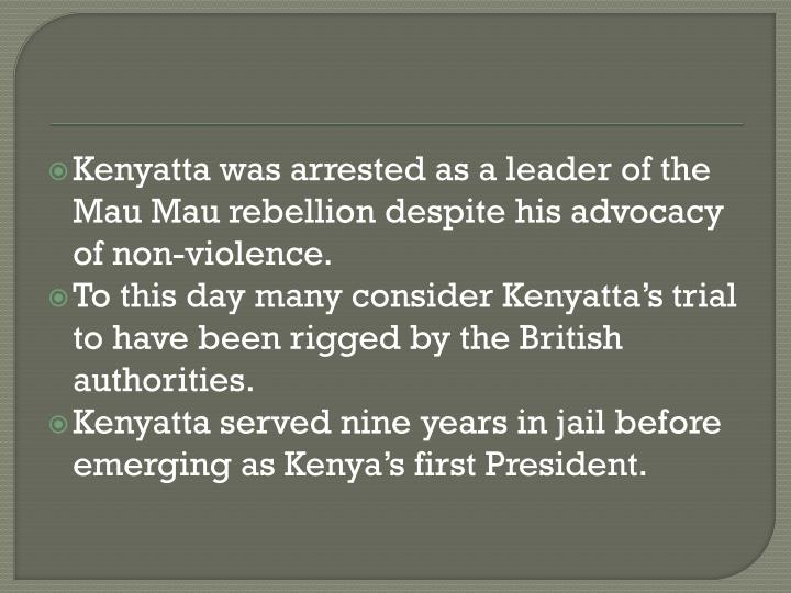 Kenyatta was arrested as a leader of the Mau Mau rebellion despite his advocacy of non-violence.