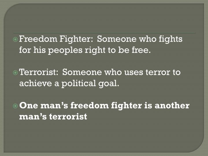 Freedom Fighter:  Someone who fights for his peoples right to be free.