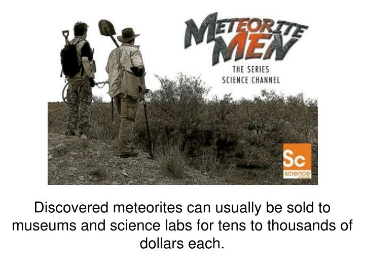 Discovered meteorites can usually be sold to museums and science labs for tens to thousands of dollars each.