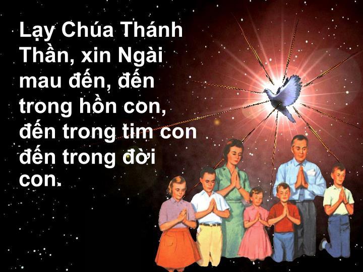 Lạy Chúa Thánh Thần, xin Ngài mau đến, đến trong hồn con, đến trong tim con đến trong đời con.