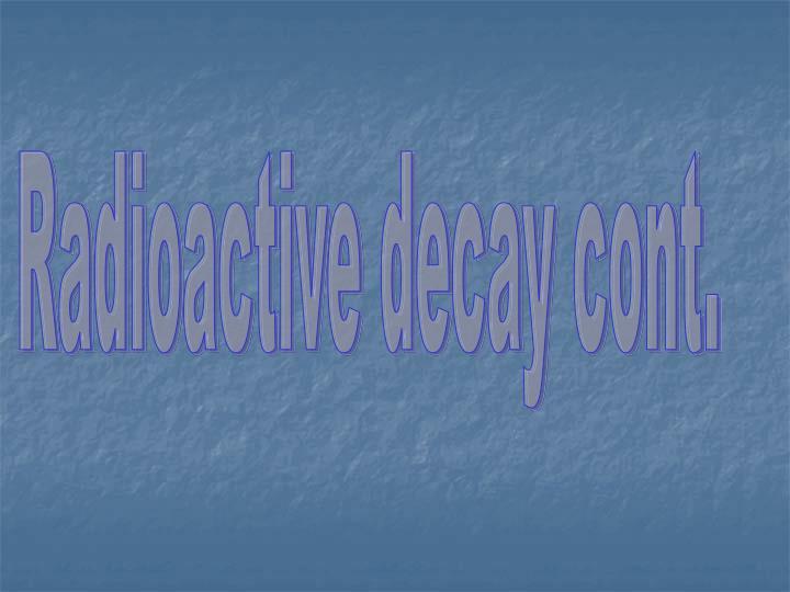 Radioactive decay cont.