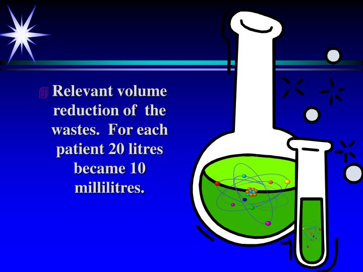 Relevant volume reduction of  the wastes.  For each patient 20 litres became 10 millilitres.