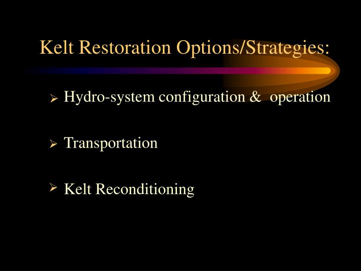 Kelt Restoration Options/Strategies: