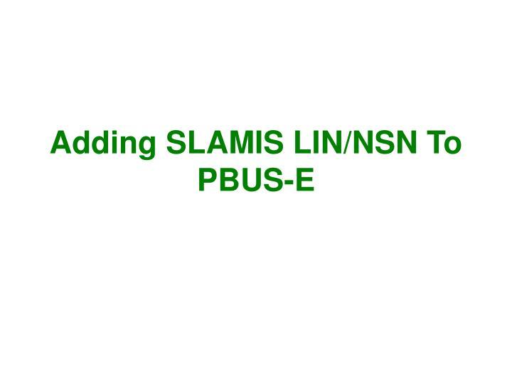 Adding SLAMIS LIN/NSN To PBUS-E