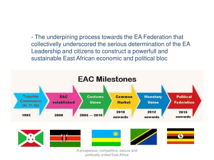 - The underpining process towards the EA Federation that collectivelly underscored the serious determination of the EA Leadership and citizens to construct a powerfull and sustainable East African economic and political bloc
