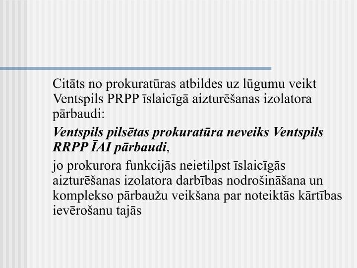 Citāts no prokuratūras atbildes uz lūgumu veikt Ventspils PRPP īslaicīgā aizturēšanas izolatora pārbaudi:
