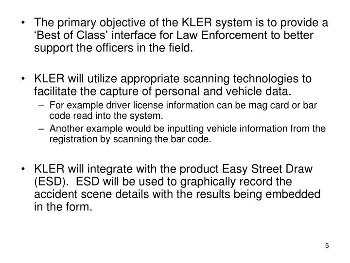 The primary objective of the KLER system is to provide a 'Best of Class' interface for Law Enforcement to better support the officers in the field.