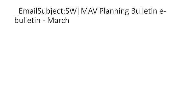 _EmailSubject:SW MAV Planning Bulletin e-bulletin - March