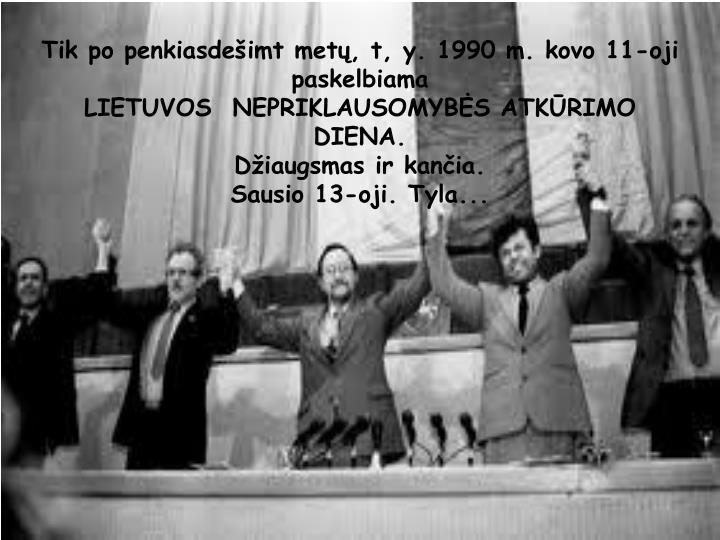 Tik po penkiasdeimt met, t, y. 1990 m. kovo 11-oji paskelbiama