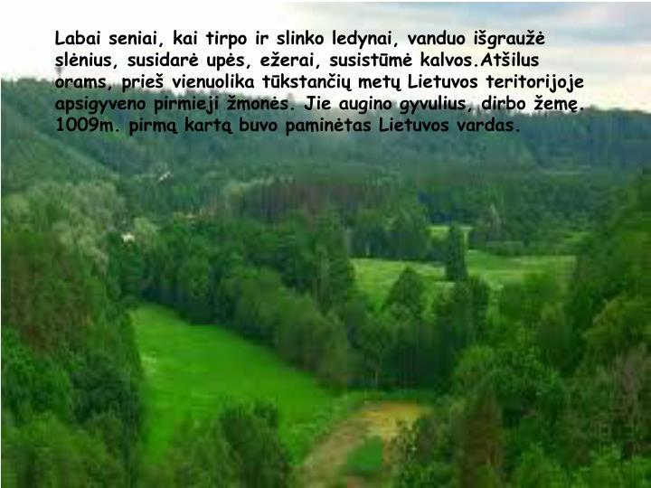 Labai seniai, kai tirpo ir slinko ledynai, vanduo igrau slnius, susidar ups, eerai, susistm kalvos.Atilus orams, prie vienuolika tkstani met Lietuvos teritorijoje apsigyveno pirmieji mons. Jie augino gyvulius, dirbo em. 1009m. pirm kart buvo pamintas Lietuvos vardas.