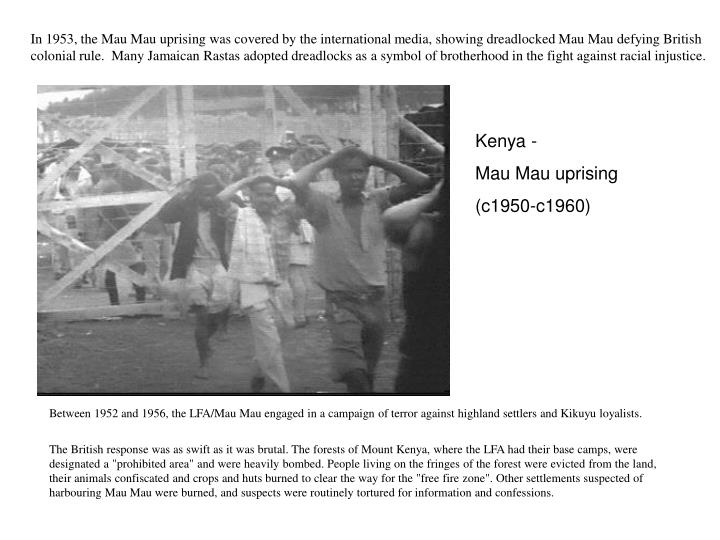 In 1953, the Mau Mau uprising was covered by the international media, showing dreadlocked Mau Mau defying British colonial rule.  Many Jamaican Rastas adopted dreadlocks as a symbol of brotherhood in the fight against racial injustice.